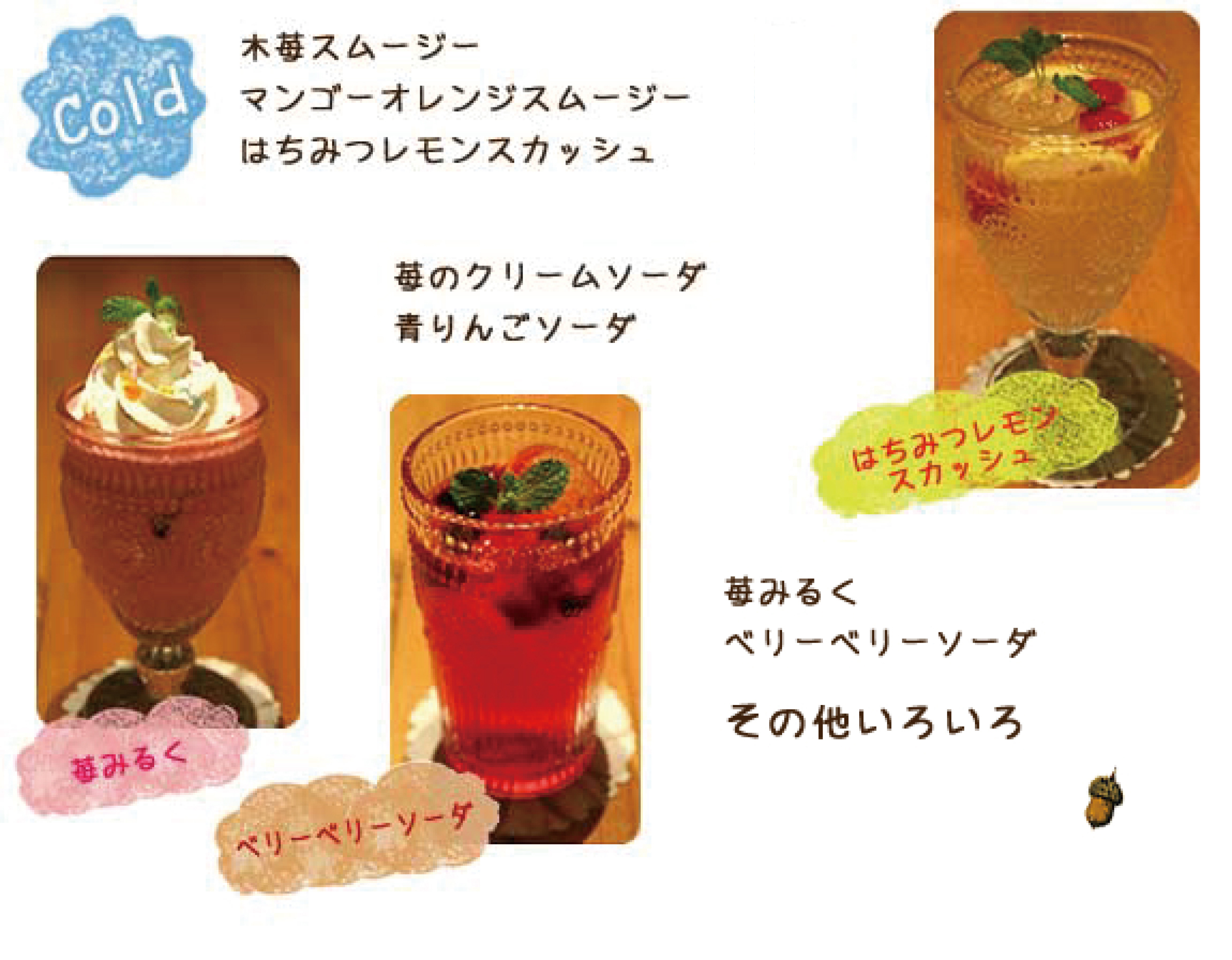 <COLD>木苺スムージー ¥620 マンゴーオレンジスムージー ¥580 はちみつレモンスカッシュ ¥580 苺のクリームソーダ ¥580 青りんごソーダ ¥520 苺みるく ¥580 ベリーベリーソーダ ¥550 その他いろいろ