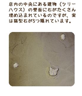 店内の中央にある建物(ツリーハウス)の壁面に石がたくさん埋め込まれているのですが、実は猫型石が5つ隠れています。